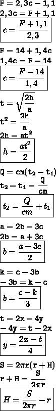 \tt\displaystyle F=2,3c-1,1\\2,3c=F+1,1\\\boxed{c=\frac{F+1,1}{2,3}}\\\\F=14+1,4c\\1,4c=F-14\\\boxed{c=\frac{F-14}{1,4}}\\\\t=\sqrt{\frac{2h}{a}}\\t^2=\frac{2h}{a}\\2h=at^2\\\boxed{h=\frac{at^2}{2}}\\\\Q=cm(t_2-t_1)\\t_2-t_1=\frac{Q}{cm}\\ \boxed{t_2=\frac{Q}{cm}+t_1}\\\\ a=2b-3c\\2b=a+3c\\\boxed{b=\frac{a+3c}{2}}\\\\ k=c-3b\\-3b=k-c\\\boxed{b=\frac{c-k}{3}}\\\\ t=2x-4y\\-4y=t-2x\\\boxed{y=\frac{2x-t}{4}}\\\\ S=2\pi r(r+H)\\r+H=\frac{S}{2\pi r}\\ \boxed{H=\frac{S}{2\pi r}-r}