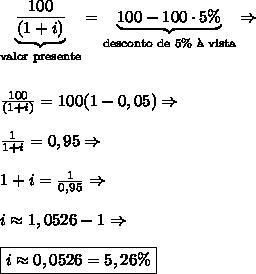 \underbrace{\frac{100}{(1+i)}}_{\text{valor presente}}=\underbrace{100-100\cdot5\%}_{\text{desconto de 5\% \`a vista}} \Rightarrow \\\\\\ \frac{100}{(1+i)}=100(1-0,05) \Rightarrow \\\\ \frac1{1+i}=0,95 \Rightarrow \\\\ 1+i=\frac1{0,95} \Rightarrow \\\\ i\approx1,0526-1 \Rightarrow \\\\ \boxed{i\approx0,0526=5,26\%}