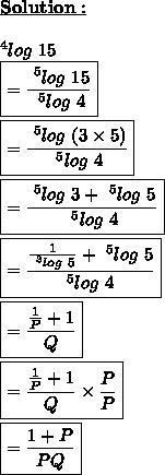 \underline{\bold{Solution:}}\\\\~^{4}log\ 15\\\boxed{= \frac{~^{5}log\ 15}{~^{5}log\ 4} }\\\\\boxed{= \frac{~^{5}log\ (3 \times 5)}{~^{5}log\ 4} }\\\\\boxed{= \frac{~^{5}log\ 3+~^{5}log\ 5}{~^{5}log\ 4} }\\\\\boxed{= \frac{ \frac{1}{~^{3}log\ 5} +~^{5}log\ 5}{^{5}log\ 4} }\\\\\boxed{= \frac{ \frac{1}{P} +1}{Q} }\\\\\boxed{= \frac{ \frac{1}{P} +1}{Q} \times  \frac{P}{P}  }\\\\\boxed{= \frac{ 1+P}{PQ} }