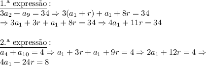 \underline{\text{1.\ª express\~ao}}:\\3a_2+ a_9= 34 \Rightarrow 3(a_1+r)+a_1+8r=34 \\ \Rightarrow 3a_1+3r+a_1+8r=34 \Rightarrow 4a_1+11r=34 \\\\ \underline{\text{2.\ª express\~ao}}:\\a_4+ a_{10}=4 \Rightarrow a_1+3r+a_1+9r=4 \Rightarrow 2a_1+12r=4 \Rightarrow\\ 4a_1+24r=8