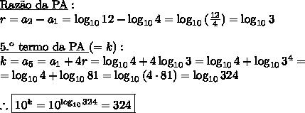 \underline{\text{Raz\~ao da PA}}:\\ r=a_2-a_1=\log_{10}{12} - \log_{10}{4} = \log_{10}{(\frac{12}4)}=\log_{10}{3}\\\\ \underline{\text{5.\º termo da PA }}(= k):\\ k = a_5 = a_1 + 4r = \log_{10}{4} + 4\log_{10}{3} = \log_{10}{4} + \log_{10}{3^4} = \\= \log_{10}{4} + \log_{10}{81} = \log_{10}{(4\cdot81)} = \log_{10}{324} \\\\ \therefore \boxed{10^k=10^{\log_{10}{324}}=324}