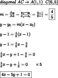 \underline{diagonal \ AC \rightarrow A(1,1) \ \ C(6,5)} \\\\ m = \frac{\Delta y}{\Delta x} = \frac{y_{f}-y_{i}}{x_{f}-x_{i}} = \frac{5-1}{6-1} = \boxed{\frac{4}{5}} \\\\ y-y_{0} = m ( x-x_{0}) \\\\ y - 1 = \frac{4}{5} (x-1) \\\\ y - 1 = \frac{4}{5}x - \frac{4}{5} \\\\ \frac{4}{5}x - y + 1 - \frac{4}{5} = 0 \\\\ \frac{4}{5}x - y + \frac{1}{5} = 0 \ \ \ \ \ \times 5 \\\\ \boxed{4x - 5y + 1 = 0}