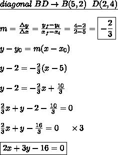 \underline{diagonal \ BD \rightarrow B(5,2) \ \ D(2,4)} \\\\ m = \frac{\Delta y}{\Delta x} = \frac{y_{f}-y_{i}}{x_{f}-x_{i}} = \frac{4-2}{2-5} = \boxed{-\frac{2}{3}} \\\\ y-y_{0} = m (x-x_{0}) \\\\ y - 2 = -\frac{2}{3}(x-5) \\\\ y-2 = -\frac{2}{3}x + \frac{10}{3} \\\\ \frac{2}{3}x + y - 2 - \frac{10}{3} = 0 \\\\ \frac{2}{3}x + y - \frac{16}{3} = 0 \ \ \ \ \times 3 \\\\ \boxed{2x + 3y - 16 = 0}