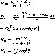 \vec{B}=\frac{\mu_0\ I}{4 \pi} \int\limits^{}_{} {\frac{\vec{dL} \times \vec{r}}{r^3}} \, {} \\\\B_x=\frac{\mu_0 I}{4 \pi}  \int\limits^{2\pi a}_{0} { \frac{\ Sin \frac{\pi}{2}\ Cos\theta}{r^2}} \, dL \\\\=\frac{\mu_0 I}{4 \pi} [2 \pi a\ cos \theta/r^2]\\\\B_x=\frac{\mu_0 I\ a^2}{2 (a^2+x^2)^{\frac{3}{2}}}\\\\B_x=\frac{\mu_0 I}{2a}cos^3\theta