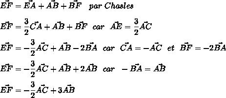 \vec{EF}=\vec{EA}+\vec{AB}+\vec{BF}\ \ \ par\ Chasles\\\\\vec{EF}=\dfrac{3}{2}\vec{CA}+\vec{AB}+\vec{BF}\ \ car\ \ \vec{AE}=\dfrac{3}{2}\vec{AC}\\\\\vec{EF}=-\dfrac{3}{2}\vec{AC}+\vec{AB}-2\vec{BA}\ \ car\ \ \vec{CA}=-\vec{AC}\ \ et\ \ \vec{BF}=-2\vec{BA}\\\\\vec{EF}=-\dfrac{3}{2}\vec{AC}+\vec{AB}+2\vec{AB}\ \ car\ \ -\vec{BA}=\vec{AB}\\\\\vec{EF}=-\dfrac{3}{2}\vec{AC}+3\vec{AB}