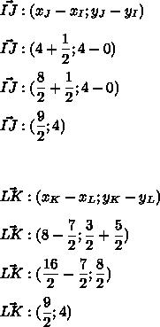 \vec{IJ}:(x_J-x_I;y_J-y_I)\\\\\vec{IJ}:(4+\dfrac{1}{2};4-0)\\\\\vec{IJ}:(\dfrac{8}{2}+\dfrac{1}{2};4-0)\\\\\vec{IJ}:(\dfrac{9}{2};4)\\\\\\\\\vec{LK}:(x_K-x_L;y_K-y_L)\\\\\vec{LK}:(8-\dfrac{7}{2};\dfrac{3}{2}+\dfrac{5}{2})\\\\\vec{LK}:(\dfrac{16}{2}-\dfrac{7}{2};\dfrac{8}{2})\\\\ \vec{LK}:(\dfrac{9}{2};4)