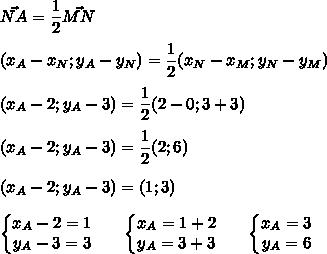 \vec{NA}=\dfrac{1}{2}\vec{MN}\\\\(x_A-x_N;y_A-y_N)=\dfrac{1}{2}(x_N-x_M;y_N-y_M)}\\\\(x_A-2;y_A-3)=\dfrac{1}{2}(2-0;3+3)\\\\(x_A-2;y_A-3)=\dfrac{1}{2}(2;6)\\\\(x_A-2;y_A-3)=(1;3)\\\\\left\{\begin{matrix}x_A-2=1 \\y_A-3=3\end{matrix}\right.\ \ \ \ \ \left\{\begin{matrix}x_A=1+2 \\y_A=3+3\end{matrix}\right.\ \ \ \ \ \left\{\begin{matrix}x_A=3 \\y_A=6\end{matrix}\right.