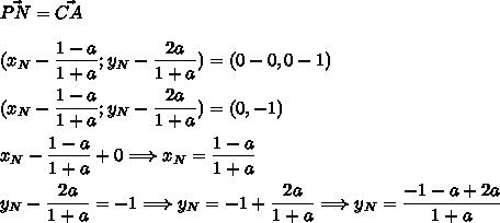 \vec{PN}=\vec{CA}\\\\(x_N - \dfrac{1-a}{1+a};y_N - \dfrac{2a}{1+a})=(0-0,0-1)\\\\(x_N - \dfrac{1-a}{1+a};y_N - \dfrac{2a}{1+a})=(0,-1)\\\\x_N - \dfrac{1-a}{1+a}+0\Longrightarrow x_N = \dfrac{1-a}{1+a}\\\\y_N - \dfrac{2a}{1+a}=-1\Longrightarrow y_N=-1+\dfrac{2a}{1+a}\Longrightarrow y_N=\dfrac{-1-a+2a}{1+a}