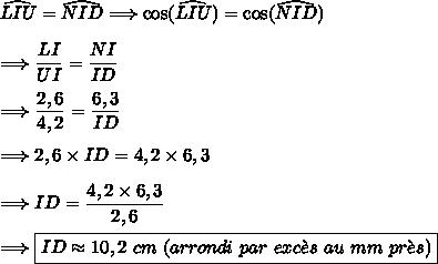 \widehat{LIU}=\widehat{NID}\Longrightarrow \cos(\widehat{LIU})=\cos(\widehat{NID})\\\\\Longrightarrow\dfrac{LI}{UI}=\dfrac{NI}{ID}\\\\\Longrightarrow\dfrac{2,6}{4,2}=\dfrac{6,3}{ID}\\\\\Longrightarrow2,6\times ID=4,2\times6,3\\\\\Longrightarrow ID=\dfrac{4,2\times6,3}{2,6}\\\\\Longrightarrow \boxed{ID\approx10,2\ cm\ (arrondi\ par\ exc\grave{e}s\ au\ mm\ pr\grave{e}s)}
