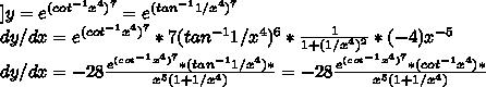 ]y= e^{ ( cot^{-1} x^{4})^{7} }= e^{ ( tan^{-1} 1/x^{4})^{7} } \\ dy/dx =e^{ ( cot^{-1} x^{4})^{7} }* 7(tan^{-1} 1/x^{4})^6* \frac{1}{1+(1/ x^{4})^{2} } *(-4) x^{-5} \\ dy/dx=-28 \frac{e^{ ( cot^{-1} x^{4})^{7} }*(tan^{-1} 1/x^{4})*}{ x^{5} (1+1/ x^{4})}=-28 \frac{e^{ ( cot^{-1} x^{4})^{7} }*(cot^{-1} x^{4})*}{ x^{5} (1+1/ x^{4})}