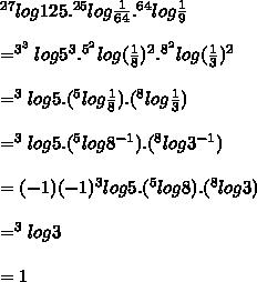 ^{27}log125.^{25}log \frac{1}{64}.^{64}log \frac{1}{9} \\  \\ = ^{3^3}log5^3.^{5^2}log (\frac{1}{8})^2.^{8^2}log (\frac{1}{3})^2  \\  \\ = ^{3}log5.(^{5}log \frac{1}{8}).(^{8}log \frac{1}{3}) \\  \\ = ^{3}log5.(^{5}log 8^{-1}}).(^{8}log 3^{-1}) \\  \\ = (-1)(-1)^{3}log5.(^{5}log 8).(^{8}log 3) \\  \\ = ^{3}log3 \\  \\ = 1