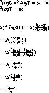 ^3log 5\times ^5log7=a\times b\\^3log7=ab\\\\\\2(^{25}log21)=2( \frac{^3log21}{^3log25} )\\\\=2( \frac{^3log3.7}{^3log5.5} )\\\\=2( \frac{^3log3+^3log7}{^3log5+3^log5} )\\\\=2( \frac{1+ab}{a+a} )\\\\=2( \frac{1+ab}{2a} )\\\\= \frac{1+ab}{a}\\\\