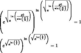 { \left( { e }^{ \sqrt { { e }^{ \ln { \left( \frac { { 3 }^{ 0 } }{ \sin { \left( \frac { \pi }{ 2 } \right) } } \right) } } } } \right) }^{ \ln { \left( \sqrt { { e }^{ \ln { \left( \frac { { 3 }^{ 0 } }{ \sin { \left( \frac { \pi }{ 2 } \right) } } \right) } } } \right) } }=1\\{ \left( { e }^{ \sqrt { { e }^{ \ln { \left( \frac { 1 }{ 1} \right) } } } } \right) }^{ \ln { \left( \sqrt { { e }^{ \ln { \left( \frac { 1 }{1 } \right) } } } \right) } }=1\\
