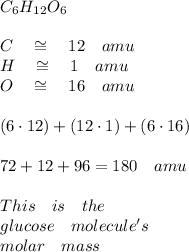 { C }_{ 6 }{ H }_{ 12 }{ O }_{ 6 }\\ \\ C\quad \cong \quad 12\quad amu\\ H\quad \cong \quad 1\quad amu\\ O\quad \cong \quad 16\quad amu\\ \\ (6\cdot 12)+(12\cdot 1)+(6\cdot 16)\\ \\ 72+12+96=180\quad amu\\ \quad \quad \quad \quad \quad \quad \quad \quad \quad \quad \\ This\quad is\quad the\quad \\ glucose\quad molecule's\\ molar\quad mass\\ \\