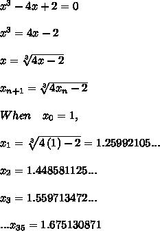 { x }^{ 3 }-4x+2=0\\ \\ { x }^{ 3 }=4x-2\\ \\ x=\sqrt [ 3 ]{ 4x-2 } \\ \\ { x }_{ n+1 }=\sqrt [ 3 ]{ 4{ x }_{ n }-2 } \\ \\ When\quad { x }_{ 0 }=1,\\ \\ { x }_{ 1 }=\sqrt [ 3 ]{ 4\left( 1 \right) -2 } =1.25992105...\\ \\ { x }_{ 2 }=1.448581125...\\ \\ { x }_{ 3 }=1.559713472...\\ \\ ...{ x }_{ 35 }=1.675130871