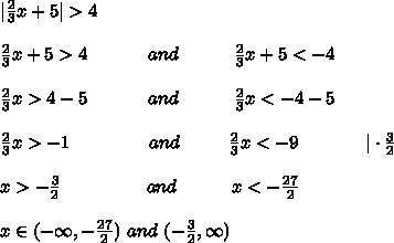 |\frac{2}{3}x+5|>4\\\frac{2}{3}x+5>4\ \ \ \ \ \ \ \ \ \ and\ \ \ \ \ \ \ \ \ \frac{2}{3}x+5<-4\\\frac{2}{3}x>4-5\ \ \ \ \ \ \ \ \ \  and\ \ \ \ \ \ \ \ \ \frac{2}{3}x<-4-5\\\frac{2}{3}x>-1\ \ \ \ \ \ \ \ \ \ \ \ \ and\ \ \ \ \ \ \ \ \frac{2}{3}x<-9\ \ \ \ \ \ \ \ \ \ \ |\cdot\frac{3}{2}\\x>-\frac{3}{2}\ \ \ \ \ \ \ \ \ \ \ \ \ \ and\ \ \ \ \ \ \ \ \ x<-\frac{27}{2}\\x\in(-\infty,-\frac{27}{2})\ and\ (-\frac{3}{2},\infty)