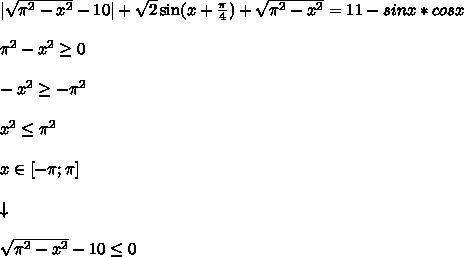  \sqrt{\pi^2 - x^2} - 10  + \sqrt{2}\sin(x + \frac{\pi}{4}) + \sqrt{\pi^2 - x^2} = 11 - sinx*cosx\\\\ \pi^2 - x^2 \geq 0\\\\ -x^2 \geq -\pi^2\\\\ x^2 \leq \pi^2\\\\ x \in [-\pi;\pi]\\\\ \downarrow\\\\ \sqrt{\pi^2 - x^2} - 10 \leq 0