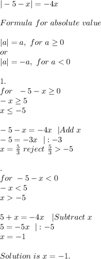 |-5-x|=-4x\\Formula\ for\ absolute\ value\\|a|=a,\ for\ a \geq 0\ or\|a|=-a,\ for\ a<0\\1.\for\ \ -5-x \geq 0\-x \geq 5\x \leq -5\\-5-x=-4x\ \ |Add\ x\-5=-3x\ \ |:-3\x=\frac{5}{3}\ reject\ \frac{5}{3}>-5 \\\2.\for\ -5-x<0\-x<5\x>-5\\5+x=-4x\ \ \ |Subtract\ x\5=-5x\ \ |:-5\x=-1 \\Solution\ is\ x=-1.