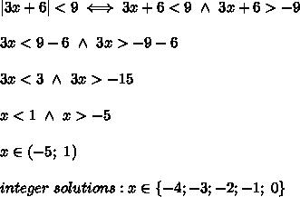 |3x+6| < 9\iff3x+6 < 9\ \wedge\ 3x+6 > -9\\\\3x < 9-6\ \wedge\ 3x > -9-6\\\\3x < 3\ \wedge\ 3x > -15\\\\x < 1\ \wedge\ x > -5\\\\x\in(-5;\ 1)\\\\integer\ solutions:x\in\{-4;-3;-2;-1;\ 0\}