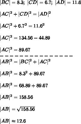 |BC|=8.3;\ |CD|=6.7;\ |AD|=11.6\\\\|AC|^2+|CD|^2=|AD|^2\\\\|AC|^2+6.7^2=11.6^2\\\\|AC|^2=134.56-44.89\\\\|AC|^2=89.67\\---------------\\|AB|^2=|BC|^2+|AC|^2\\\\|AB|^2=8.3^2+89.67\\\\|AB|^2=68.89+89.67\\\\|AB|^2=158.56\\\\|AB|=\sqrt{158.56}\\\\|AB|\approx12.6