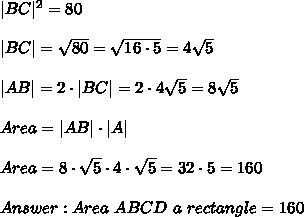  BC ^2=80 \\ \\ BC =\sqrt{80}=\sqrt{16\cdot 5}=4\sqrt{5}\\ \\ AB =2\cdot  BC  =2\cdot 4\sqrt{5}=8\sqrt{5}\\ \\Area =  AB \cdot  A \\ \\Area=8\cdot \sqrt{5}\cdot 4\cdot \sqrt{5}=32  \cdot 5 = 160  \\ \\ Answer : Area \  ABCD  \   a \ rectangle  = 160