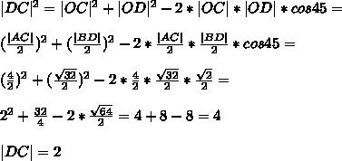 |DC|^2 = |OC|^2 + |OD|^2 - 2*|OC|*|OD|*cos45 =\\ (\frac{|AC|}{2})^2 + (\frac{|BD|}{2})^2 - 2*\frac{|AC|}{2}*\frac{|BD|}{2}*cos45 =\\ (\frac{4}{2})^2 + (\frac{\sqrt{32}}{2})^2 - 2*\frac{4}{2}*\frac{\sqrt{32}}{2}*\frac{\sqrt{2}}{2} =\\ 2^2 + \frac{32}{4} - 2*\frac{\sqrt{64}}{2} = 4 + 8 - 8 = 4\\ |DC| = 2