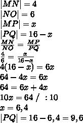 |MN|=4\\|NO|=6\\|MP|=x\\|PQ|=16-x\\\frac{MN}{NO}=\frac{MP}{PQ}\\\frac46=\frac{x}{16-x}\\4(16-x)=6x\\64-4x=6x\\64=6x+4x\\10x=64\ /\ :10\\x=6,4\\|PQ|=16-6,4=9,6