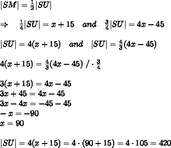 |SM|= \frac{1}{2} |SU|\\\Rightarrow\ \ \  \frac{1}{4} |SU|=x+15\ \ \ and\ \ \ \frac{3}{4} |SU|=4x-45\\|SU|=4(x+15)\ \ \ and\ \ \ |SU|= \frac{4}{3} (4x-45)\\4(x+15)=\frac{4}{3} (4x-45)\ /\cdot \frac{3}{4} \\3(x+15)=4x-45\3x+45=4x-45\3x-4x=-45-45\-x=-90\x=90\\|SU|=4(x+15)=4\cdot(90+15)=4\cdot105=420