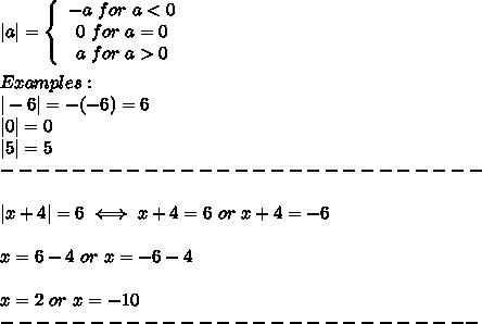 |a|=  \left\{\begin{array}{ccc}-a\ for\ a < 0\\0\ for\ a=0\\a\ for\ a > 0\end{array}\right\\\\Examples:\\|-6|=-(-6)=6\\|0|=0\\|5|=5\\---------------------------\\\\|x+4|=6\iff x+4=6\ or\ x+4=-6\\\\x=6-4\ or\ x=-6-4\\\\x=2\ or\ x=-10\\---------------------------