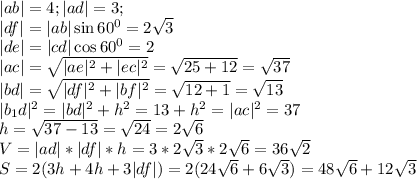  ab =4;  ad =3;\\  df = ab \sin 60^0 = 2\sqrt{3}\\  de  =  cd \cos 60^0 = 2\\  ac  = \sqrt{ ae ^2 +  ec ^2} = \sqrt{25+12}=\sqrt{37}\\  bd  = \sqrt{ df ^2+ bf ^2} = \sqrt{12 + 1} = \sqrt{13}\\  b_1d ^2 =  bd ^2+h^2 = 13 + h^2 =  ac ^2 = 37\\ h = \sqrt{37-13} = \sqrt{24} = 2\sqrt{6}\\ V =  ad * df *h = 3*2\sqrt{3}*2\sqrt{6} = 36\sqrt{2}\\ S = 2(3h + 4h + 3 df ) = 2(24\sqrt{6} + 6\sqrt{3}) = 48\sqrt{6}+12\sqrt{3}