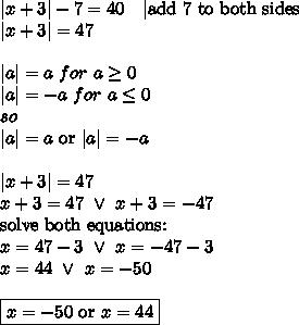 |x+3|-7=40 \ \ \ |\hbox{add 7 to both sides} \\|x+3|=47 \\ \\|a|=a \ for \ a \geq 0 \\|a|=-a \ for \ a \leq 0 \\ so \\ |a|=a \hbox{ or } |a|=-a \\ \\|x+3|=47 \\x+3=47 \ \lor \ x+3=-47 \\\hbox{solve both equations:} \\x=47-3 \ \lor \ x=-47-3 \\x=44 \ \lor \ x=-50 \\ \\\boxed{x=-50 \hbox{ or } x=44}