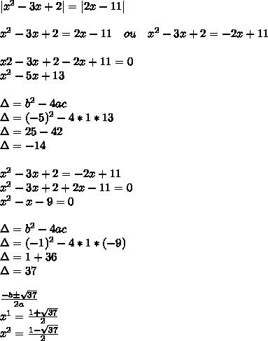  x^2-3x+2 = 2x-11 \\ \\ x^2-3x+2=2x-11\quad ou\quad x^2-3x+2=-2x+11\\ \\ x2-3x+2-2x+11=0\\ x^2-5x+13\\ \\ \Delta =b^2-4ac\\ \Delta =(-5)^2-4*1*13\\ \Delta =25-42\\ \Delta =-14\\ \\ x^2-3x+2=-2x+11\\ x^2-3x+2+2x-11=0\\ x^2-x-9=0\\ \\ \Delta =b^2-4ac\\ \Delta =(-1)^2-4*1*(-9)\\ \Delta =1+36\\ \Delta =37\\ \\ \frac { -b\pm \sqrt { 37 }  }{ 2a } \\ x^1=\frac { 1+\sqrt { 37 }  }{ 2 } \\ x^2=\frac { 1-\sqrt { 37 }  }{ 2 }