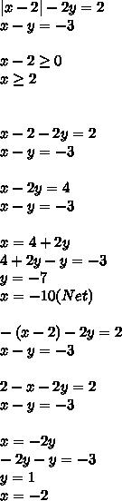 |x-2|-2y=2\\x-y=-3\\\\x-2 \geq 0\\x \geq 2\\\\\\x-2-2y=2\\ x-y=-3\\\\x-2y=4\\x-y=-3\\\\x=4+2y\\4+2y-y=-3\\y=-7\\x=-10(Net)\\\\-(x-2)-2y=2\\x-y=-3\\\\2-x-2y=2\\x-y=-3\\\\x=-2y\\-2y-y=-3\\y=1\\x=-2\\