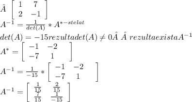 \left[\begin{array}{ccc}1&7\\2&-1\\\end{array}\right]  \\  A^{-1}= \frac{1}{det(A)} * A^{*-stelat}  \\ det(A)=-15  rezulta det(A) \neq 0   rezulta exista { A^{-1} } \\  A^{*} =  \left[\begin{array}{ccc}-1&-2&\\-7&1&\\\end{array}\right]  \\  A^{-1} = \frac{1}{-15} *  \left[\begin{array}{ccc}-1&-2&\\-7&1&\\\end{array}\right]  \\  A^{-1} =  \left[\begin{array}{ccc} \frac{1}{15} & \frac{2}{15} \\ \frac{7}{15} & \frac{1}{-15} \\\end{array}\right]
