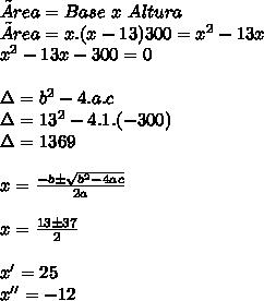 Área = Base\ x\ Altura\\ Área = x.(x-13) 300 = x^2-13x\\ x^2-13x-300=0\\ \\ \Delta=b^2-4.a.c\\ \Delta=13^2-4.1.(-300)\\ \Delta=1369\\ \\ x =\frac { { \color{} -b} \pm \sqrt{ \color{} b^2-4ac } } { \color{}2a} } \\ \\ x = \frac{13 \pm 37}{2} \\ \\ x' = 25\\ x'' = -12