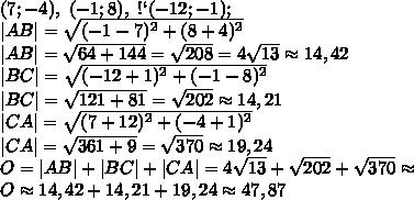А(7;-4),\ В(-1;8),\ С(-12;-1);\ |AB|=\sqrt{(-1-7)^2+(8+4)^2}\ |AB|=\sqrt{64+144}=\sqrt{208}=4\sqrt{13}\approx14,42\ |BC|=\sqrt{(-12+1)^2+(-1-8)^2}\ |BC|=\sqrt{121+81}=\sqrt{202}\approx14,21\ |CA|=\sqrt{(7+12)^2+(-4+1)^2}\ |CA|=\sqrt{361+9}=\sqrt{370}\approx19,24\ O=|AB|+|BC|+|CA|=4\sqrt{13}+\sqrt{202}+\sqrt{370}\approx\ O\approx14,42+14,21+19,24\approx47,87