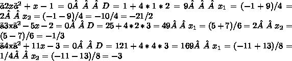 〖2x〗^2+x-1=0       D=1+4*1*2=9 x_1=(-1+9)/4=2            x_2=(-1-9)/4=-10/4=-21/2 〖3x〗^2-5x-2=0           D=25+4*2*3=49 x_1=(5+7)/6=2                    x_2=(5-7)/6=-1/3 〖4x〗^2+11x-3=0            D=121+4*4*3=169 x_1=(-11+13)/8=1/4                x_2=(-11-13)/8=-3