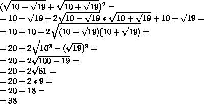 (\sqrt{10 -\sqrt{19}}+\sqrt{10 + \sqrt{19}})^{2} =  \\ = 10 -\sqrt{19} + 2\sqrt{10 -\sqrt{19}}*\sqrt{10 + \sqrt{19}} + 10 + \sqrt{19}= \\ =10 + 10 + 2 \sqrt{(10 -\sqrt{19})(10 + \sqrt{19})}= \\ =20 + 2 \sqrt{10^{2} -(\sqrt{19})^{2}}= \\ =20+2\sqrt{100 -19}= \\ =20+2 \sqrt{81}= \\ = 20 + 2*9 = \\ =20+18= \\ =38