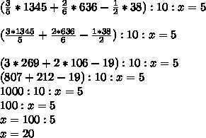 ( \frac{3}{5}*1345+ \frac{2}{6}*636- \frac{1}{2}*38):10:x =5 \\ \\( \frac{3*1345}{5} +  \frac{2*636}{6}- \frac{1*38}{2}):10:x=5 \\ \\(3*269+2*106-19):10:x=5 \\ (807+212-19):10:x=5  \\ 1000:10:x=5 \\ 100:x=5 \\ x=100:5 \\ x=20