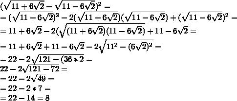 ( \sqrt{11+6 \sqrt{2}}-\sqrt{11-6 \sqrt{2}})^{2}= \\=(\sqrt{11+6 \sqrt{2}})^{2}-2( \sqrt{11+6 \sqrt{2}})(\sqrt{11-6 \sqrt{2}})+ (\sqrt{11-6 \sqrt{2}})^{2}=  \\ =11+6 \sqrt{2} -2(\sqrt{(11+6 \sqrt{2})(11-6 \sqrt{2})}+11-6 \sqrt{2}= \\ =11+6 \sqrt{2}+11-6 \sqrt{2}-2 \sqrt{11^{2}-(6 \sqrt{2})^{2}}= \\ =22-2\sqrt{121-(36 *2}= \\ 22 -2 \sqrt{121-72} = \\ =22-2 \sqrt{49}= \\ =22-2*7= \\ =22-14=8