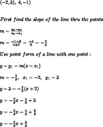 (-2,3), \ \(4,-1)\\\\\\ First \  find \ the \  slope \ of \ the \ line \ thru \  the \  points \: \\ \\ m= \frac{y_{2}-y_{1}}{x_{2}-x_{1} }  \\ \\m=\frac{ -1-3}{4+2} =  \frac{-4}{6}=-\frac{2}{3} \\ \\   Use  \  point \  form  \ of  \ a \  line\  with \ one \ point: \\ \\ y-y_{1} =m(x-x _{1}) \\\\m =-\frac{2}{3}, \ \ x_{1}=-2 , \ \ y_{1}=3 \\ \\y- 3 =-\frac{2}{3}(x+2 ) \\ \\y=-\frac{2}{3}x- \frac{4}{3}+3 \\\\y=-\frac{2}{3}x - \frac{4}{3}+ \frac{9}{3}\\ \\y=-\frac{2}{3}x + \frac{5}{3}