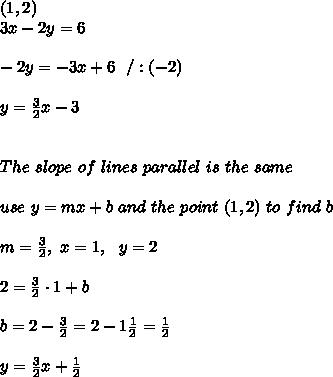 (1,2)\\3x - 2y = 6  \\ \\-2y = -3x+6 \ \ / :(-2) \\ \\y =  \frac{3}{2}x-3\\ \\ \\ The \ slope \ of \ lines \ parallel \ is \ the \ same \\ \\ use \ y = mx + b \ and \ the \ point \ (1,2) \ to \ find \ b \\ \\ m=\frac{3}{2}, \ x=1, \ \ y=2 \\\\2 = \frac{3}{2} \cdot 1 + b \\\\b=2-\frac{3}{2}=2-1\frac{1}{2}=\frac{1}{2}\\\\y=\frac{3}{2}x+\frac{1}{2}