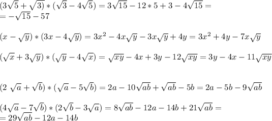(3 \sqrt{5}+ \sqrt{3)}*( \sqrt{3}-4 \sqrt{5})=3\sqrt{15}-12*5+3-4\sqrt{15}=\\=-\sqrt{15}-57\\\\ (x- \sqrt{y})*(3x-4 \sqrt{y} )=3x^2-4x\sqrt y-3x\sqrt y+4y=3x^2+4y-7x\sqrt y\\\\ ( \sqrt{x} +3 \sqrt{y})*( \sqrt{y}-4 \sqrt{x} )=\sqrt{xy}-4x+3y-12\sqrt{xy}=3y-4x-11\sqrt{xy}\\\\ (2 \sqrt{a}+ \sqrt{b})*( \sqrt{a}-5 \sqrt{b})=2a-10\sqrt{ab}+\sqrt{ab}-5b=2a-5b-9\sqrt{ab}\\\\ (4 \sqrt{a}-7 \sqrt{b})*(2 \sqrt{b}-3 \sqrt{a})=8\sqrt{ab}-12a-14b +21\sqrt{ab}=\\=29\sqrt{ab}-12a-14b