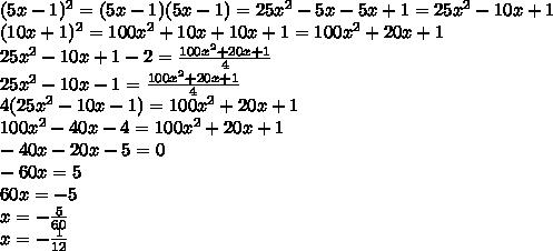 (5x-1)^{2} = (5x-1)(5x-1)= 25 x^{2} -5x-5x+1=25 x^{2} -10x+1 \\ (10x+1)^{2}=100x^{2} +10x+10x+1=100 x^{2}+20x+1 \\ 25 x^{2} -10x+1-2= \frac{100 x^{2}+20x+1}{4}  \\ 25 x^{2} -10x-1 =  \frac{100 x^{2}+20x+1}{4} \\ 4(25 x^{2} -10x-1)=100 x^{2}+20x+1 \\ 100 x^{2} -40x-4=100 x^{2}+20x+1 \\ -40x-20x-5=0 \\ -60x=5 \\ 60x=-5 \\ x= -\frac{5}{60}  \\ x= -\frac{1}{12}