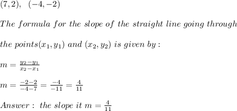 (7,2),\ \ (-4,-2) \\\\The \ formula \ for \ the \ slope \ of \ the \ straight \ line \ going \ through \\\\ the \ points (x _{1}, y _{1})\ and \ (x _{2}, y _{2}) \ is \ given \ by: \\ \\m= \frac{y_{2}-y_{1}}{x_{2}-x_{1} }\\\\ m= \frac{ -2-2}{ -4-7 }=\frac{-4}{-11}=\frac{4}{11}\\\\Answer:\  the \ slope \ it \ m=\frac{4}{11}