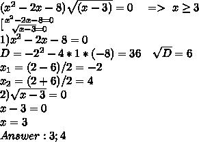 (x^2-2x-8)\sqrt{(x-3)}=0\ \ \ =>\ x\geq3\\ \[[ {{x^2-2x-8=0} \atop {\sqrt{x-3}=0}}\\ 1) x^2-2x-8=0\\ D=-2^2-4*1*(-8)=36\ \ \ \sqrt{D}=6\\ x_1=(2-6)/2=-2\\ x_2=(2+6)/2=4\\ 2) \sqrt{x-3}=0\\ x-3=0\\ x=3\\ Answer: 3;4