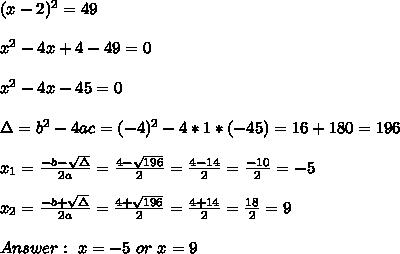(x - 2)^2=49\\ \\ x^2-4x +4 -49=0\\ \\x^2-4x -45 = 0\\ \\\Delta = b^{2}-4ac =  (-4)^{2}-4*1* (-45)= 16+180=196  \\ \\x_{1}=\frac{-b-\sqrt{\Delta }}{2a} =\frac{4-\sqrt{196}}{2}=\frac{4-14}{2}=\frac{-10}{2}=-5 \\ \\x_{2}=\frac{-b+\sqrt{\Delta }}{2a} =\frac{4+\sqrt{196}}{2}=\frac{4+14}{2}=\frac{18}{2}=9 \\ \\Answer : \ x=-5 \ or \ x= 9