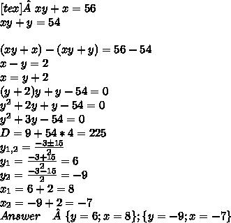 [tex]xy+x=56 \\ xy+y=54 \\\\(xy+x)-(xy+y)=56-54 \\ x-y=2 \\ x=y+2 \\ (y+2)y+y-54=0 \\ y^2+2y+y-54=0 \\ y^2+3y-54=0 \\ D=9+54*4=225 \\ y_{1,2} = \frac{-3б15}{2} \\ y_1 = \frac{-3+15}{2} = 6 \\ y_2 = \frac{-3-15}{2} = - 9 \\ x_1 = 6+2 = 8 \\ x_2 = -9+2 = -7 \\ Answer \quad\{y=6; x=8\} ; \{y=-9; x=-7\} \\