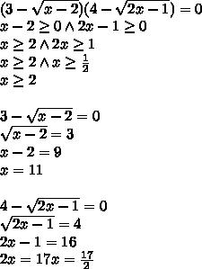 \\(3-\sqrt{x-2})(4-\sqrt{2x-1})=0\\ x-2\geq 0 \wedge 2x-1\geq 0\\ x\geq2\wedge 2x\geq 1\\ x\geq2\wedge x\geq \frac{1}{2}\\ x\geq2\\\\ 3-\sqrt{x-2}=0\\ \sqrt{x-2}=3\\ x-2=9\\ x=11\\\\ 4-\sqrt{2x-1}=0\\ \sqrt{2x-1}=4\\ 2x-1=16\\ 2x=17 x=\frac{17}{2}