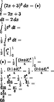 \\\int\limits_0^1{(2x+3)^3}\, dx=(*)\\ t=2x+3\\ dt=2\,dx \\ \int\limits_0^1{\frac{1}{2}t^3}\, dt=\\ \frac{1}{2}\int\limits_0^1{t^3}\, dt=\\ \frac{1}{2}\Big[\frac{t^4}{4}\Big]_0^1\\ (*)=\frac{1}{2}\Big[\frac{(2x+3)^4}{4}\Big]_0^1=\\ \frac{1}{2}\cdot\frac{(2\cdot1+3)^4}{4}-\frac{1}{2}\cdot \frac{(2\cdot0+3)^4}{4}=\\ \frac{1}{2}\cdot\frac{5^4}{4}-\frac{1}{2}\cdot \frac{3^4}{4}=\\ \frac{1}{2}\cdot\frac{625}{4}-\frac{1}{2}\cdot \frac{81}{4}=\\ \frac{625}{8}-\frac{81}{8}=\\ \frac{544}{8}=\\ 68